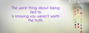 The worst thing about being lied toIs knowing you weren't worth the ...