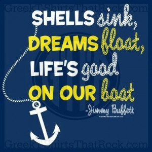 sink, dreams float, life's good on our boat. -Jimmy Buffet Quote ...