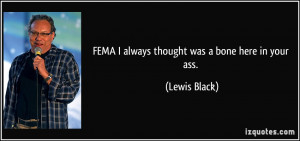 FEMA I always thought was a bone here in your ass. - Lewis Black