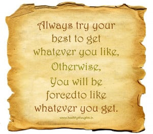Always try your best to get whatever you like, Otherwise…