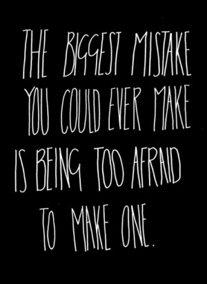 The biggest mistake you could ever make is being too afraid to make ...