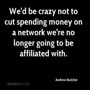 Andrew Butcher - We'd be crazy not to cut spending money on a network ...