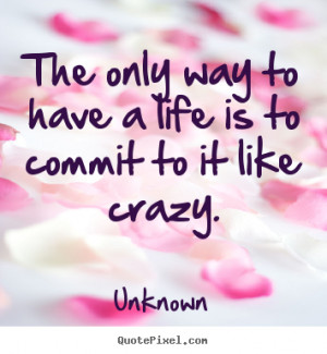 Quote about life - The only way to have a life is to commit to it like ...