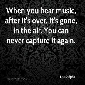 ... -dolphy-musician-when-you-hear-music-after-its-over-its-gone-in.jpg
