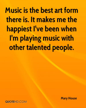 Music is the best art form there is. It makes me the happiest I've ...