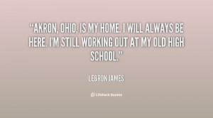 Akron, Ohio, is my home. I will always be here. I'm still working out ...