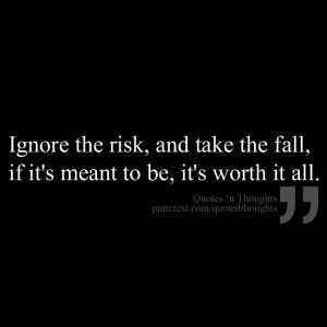 ... the risk, and take the fall, if it's meant to be, it's worth it all