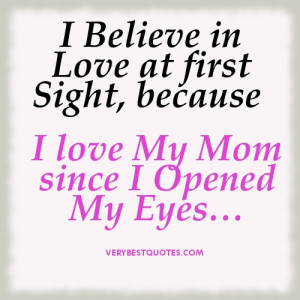 ... in Love at first Sight, because I love My Mom since I Opened My Eye