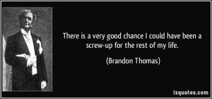 ... could have been a screw-up for the rest of my life. - Brandon Thomas