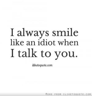 always smile like an idiot when I talk to you.