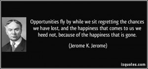Opportunities fly by while we sit regretting the chances we have lost ...