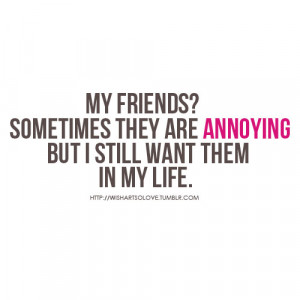 my friends sometimes they are annoying but i still want them in my ...