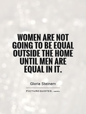 Women are not going to be equal outside the home until men are equal ...