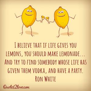 believe that if life gives you lemons, you should make lemonade ...