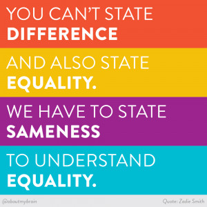 ... equality. We have to state sameness to understand equality. Zadie