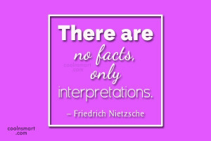 Quote There are no facts only interpretations