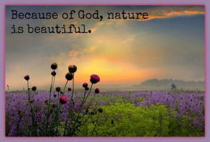 Because of God nature is beautiful.