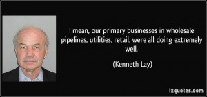 mean, our primary businesses in wholesale pipelines, utilities ...