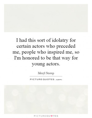 ... me, so I'm honored to be that way for young actors. Picture Quote #1