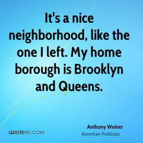 Anthony Weiner - It's a nice neighborhood, like the one I left. My ...
