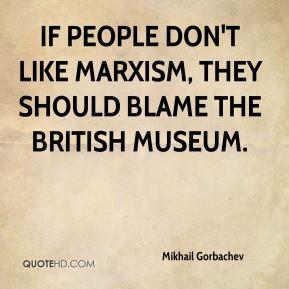 mikhail gorbachev mikhail gorbachev if people dont like marxism they