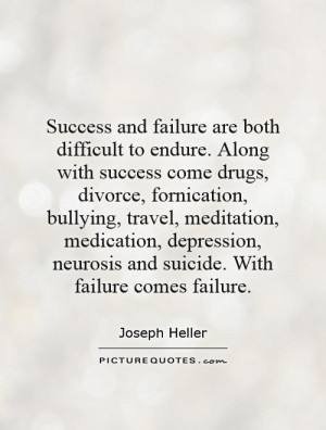 failure are both difficult to endure. Along with success come drugs ...