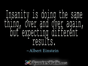 Inspirational Quotes - Insanity is doing the same thing, over and over ...