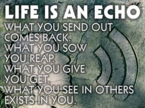 you send out comes back what you sow you reap what you give you get ...