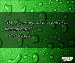 Ray Lewis would be a hell of a heavyweight. -Bert Sugar