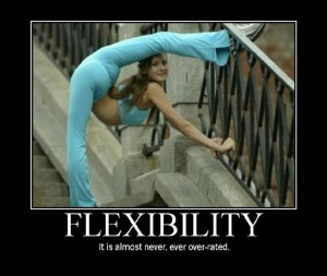 Flexibility - It is almost never, ever over-rated.