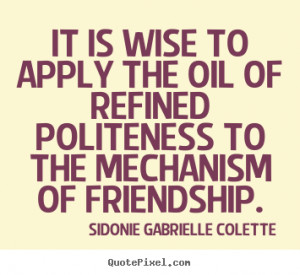 It is wise to apply the oil of refined politeness to the mechanism of