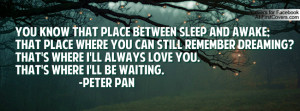 know that place between sleep and awake;That place where you can still ...