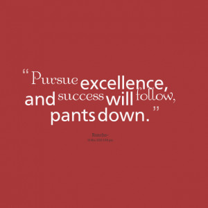 Quotes Picture: pursue excellence, and success will follow, pants down