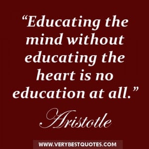 ... mind without educating the heart is no education at all. ― Aristotle