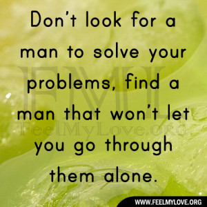 Don't look for a man to solve your problems, find a man that won't ...