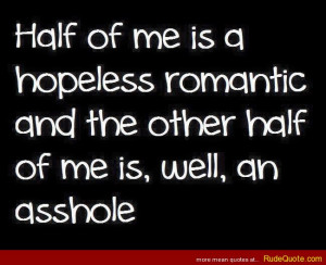 Half of me is a hopeless romantic and the other half of me is, well ...
