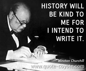 History quotes - History will be kind to me for I intend to write it.