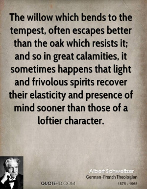 The willow which bends to the tempest, often escapes better than the ...