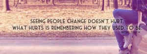 ... people change doesnot hurt.What hurts is remembering how they used to
