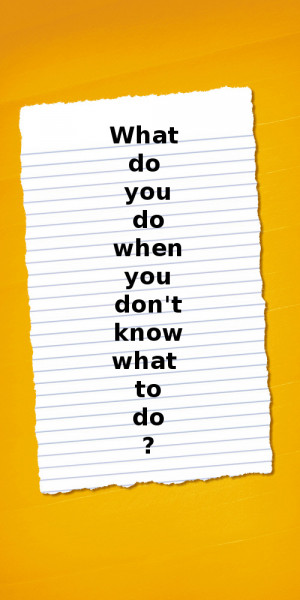 What do you do when you don't know what to do?