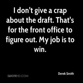 Derek Smith - I don't give a crap about the draft. That's for the ...