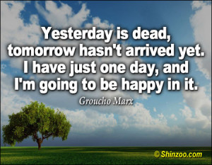 Yesterday is dead, tomorrow hasn't arrived yet. I have just one day ...