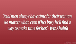 Real men always have time for their woman. No matter what, even if hes ...