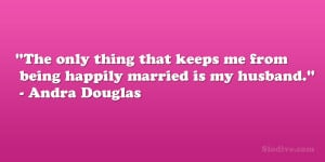 The only thing that keeps me from being happily married is my husband ...