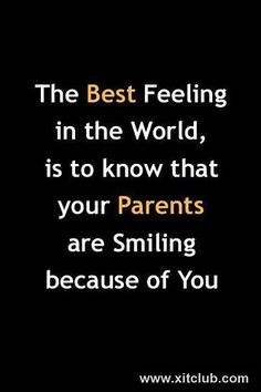 ... in the world, is to know that your Parents are smiling because of you