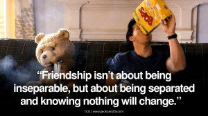 Friendship isn't about being inseparable, but about being separated ...