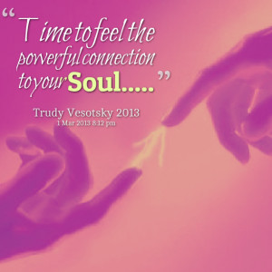 Quotes Picture: time to feel the powerful connection to your soul