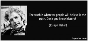 The truth is whatever people will believe is the truth. Don't you know ...