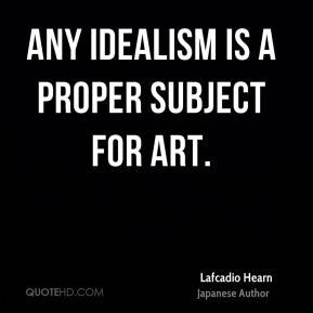 Lafcadio Hearn - Any idealism is a proper subject for art.