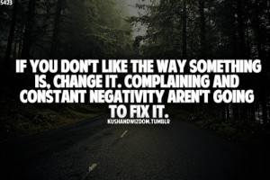 ... change it. Complaining and constant negativity aren't going to fix it